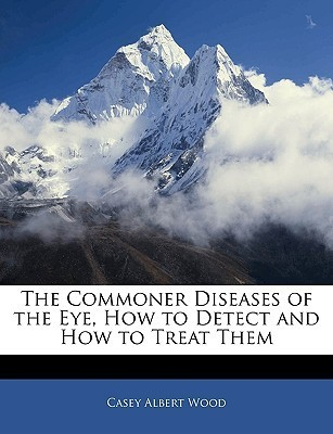 The Commoner Diseases of the Eye, How to Detect and How to Treat Them Casey Albert Wood