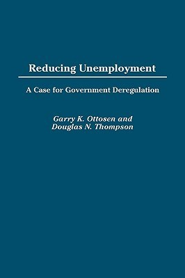 Reducing Unemployment: A Case for Government Deregulation  by  Garry K. Ottosen