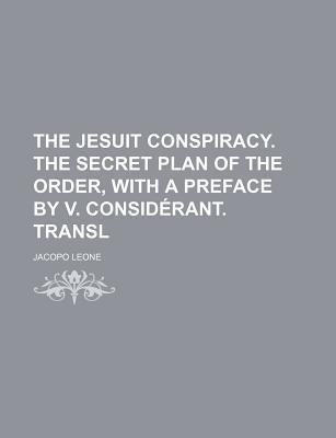 The Jesuit Conspiracy. the Secret Plan of the Order, with a Preface V. Considrant. Transl by Jacopo Leone