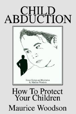 Child Abduction: How to Protect Your Children  by  Maurice Woodson