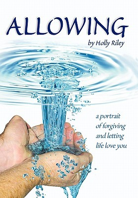 Allowing: A Portrait of Forgiving and Letting Life Love You  by  Holly Riley