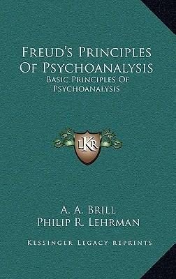 Freuds Principles of Psychoanalysis: Basic Principles of Psychoanalysis Abraham Arden Brill