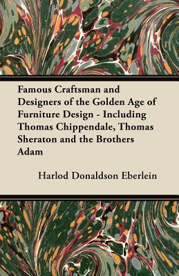Famous Craftsman and Designers of the Golden Age of Furniture Design - Including Thomas Chippendale, Thomas Sheraton and the Brothers Adam  by  Harlod Donaldson Eberlein