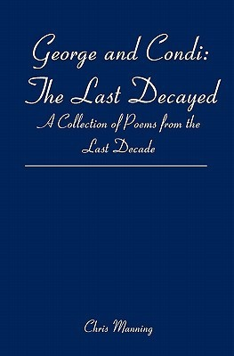 George and Condi: The Last Decayed: A Collection of Poems from the Last Decade  by  Chris Manning