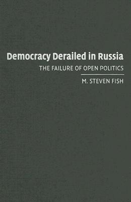 Democracy Derailed in Russia: The Failure of Open Politics  by  M. Steven Fish
