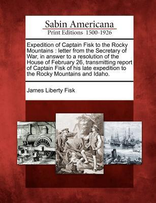 Expedition of Captain Fisk to the Rocky Mountains: Letter from the Secretary of War, in Answer to a Resolution of the House of February 26, Transmitting Report of Captain Fisk of His Late Expedition to the Rocky Mountains and Idaho.  by  James Liberty Fisk