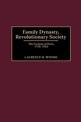 Family Dynasty, Revolutionary Society: The Cochins of Paris, 1750-1922 Laurence H. Winnie