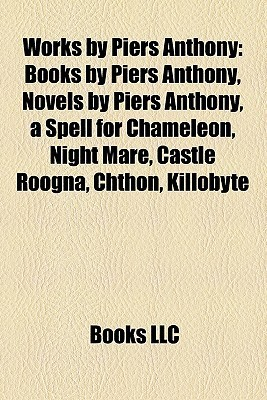 Works  by  Piers Anthony (Study Guide): Books by Piers Anthony, Novels by Piers Anthony, a Spell for Chameleon, Night Mare, Castle Roogna, Chthon by Books LLC