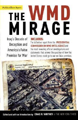 The WMD Mirage: Iraqs Decade of Deception and Americas False Premise for War  by  Craig R. Whitney