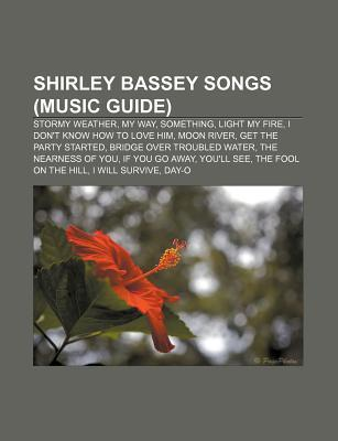 Shirley Bassey Songs (Music Guide): Stormy Weather, My Way, Something, Light My Fire, I Dont Know How to Love Him, Moon River Source Wikipedia