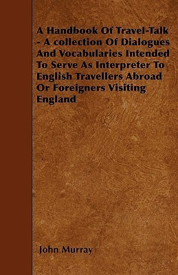 A   Handbook of Travel-Talk - A Collection of Dialogues and Vocabularies Intended to Serve as Interpreter to English Travellers Abroad or Foreigners V  by  John Murray