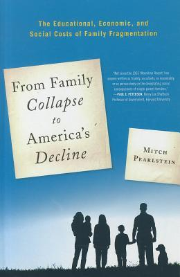 From Family Collapse to Americas Decline: The Educational, Economic, and Social Costs of Family Fragmentation  by  Mitch Pearlstein
