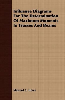 Influence Diagrams for the Determination of Maximum Moments in Trusses and Beams Malverd A. Howe