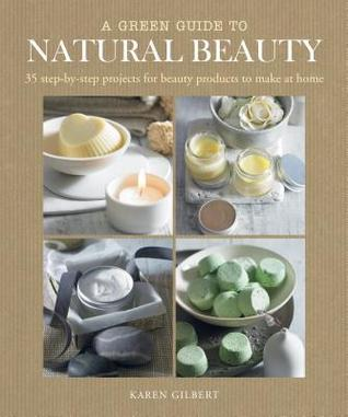 AGreen Guide to Natural Beauty 35 Step-by-step Projects for Beauty Products to Make at Home  by  Gilbert, Karen  ON Aug-14-2011, Hardback by Karen Gilbert