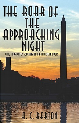 The Roar of the Approaching Night: {The Frustrated Screams of an American Poet} A.C. Barton