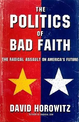 The Politics of Bad Faith: The Radical Assault on Americas Future David Horowitz