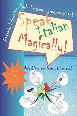 Parla LItaliano Magicamente! Speak Italian Magically!: Relax! You Can Learn Italian Now! Antonio Libertino