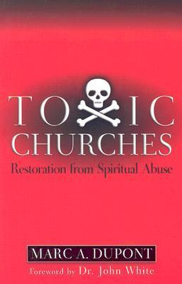 Toxic Churches: Restoration from Spiritual Abuse Marc Dupont