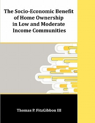 The Socio-Economic Benefit of Home Ownership in Low and Moderate Income Communities  by  Thomas P. Fitzgibbon