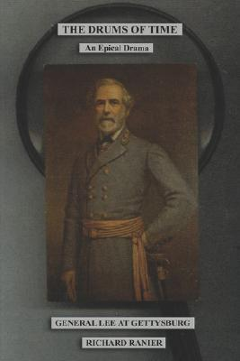 The Drums of Time: General Lee and the Tragedy of Gettysburg Richard Ranier