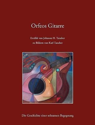 Orfeos Gitarre: Die Geschichte einer seltsamen Begegnung Johanna H. Taeuber