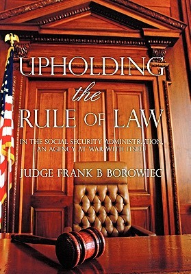 Upholding the Rule of Law: In the Social Security Administration, an Agency at War with Itself Frank B. Borowiec