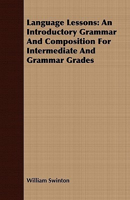 Language Lessons: An Introductory Grammar and Composition for Intermediate and Grammar Grades Swinton William Swinton
