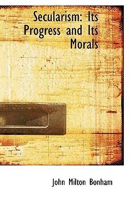Secularism: Its Progress and Its Morals  by  John Milton Bonham