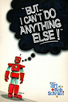 But... I Cant Do Anything Else!: The Art of Rob Schrab Rob Schrab