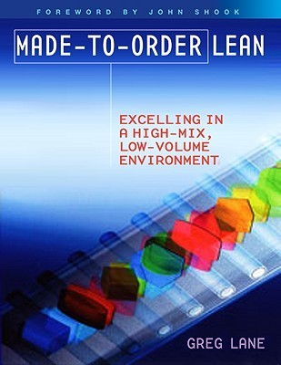 Made-To-Order Lean: Excelling in a High Mix, Low Volume Environment  by  Greg Lane