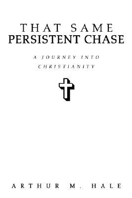 That Same Persistent Chase: A Journey Into Christianity  by  Arthur M. Hale