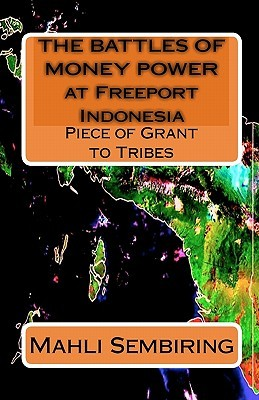 The Battles of Money Power at Freeport Indonesia: Piece of Grant to Tribes  by  Mahli Sembiring