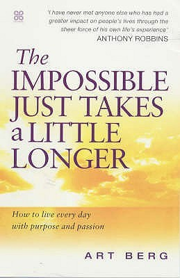 The Impossible Just Takes A Little Longer: How To Live Everyday With Purpose And Passion Art E. Berg