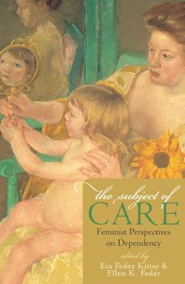 The Subject of Care: Feminist Perspectives on Dependency Eva Feder Kittay