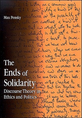 The Ends of Solidarity: Discourse Theory in Ethics and Politics  by  Max Pensky