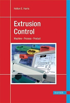 Extrusion Control: Machine - Process - Product Holton E. Harris