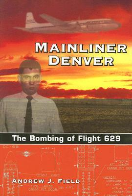 Mainliner Denver: The Bombing of Flight 629 Andrew J. Field