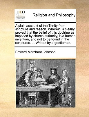 A plain account of the Trinity from scripture and reason. Wherein is clearly proved that the belief of this doctrine as imposed church authority, is a human invention, and not to be found in the scriptures. ... Written by a gentleman. by Edward Merchant Johnson