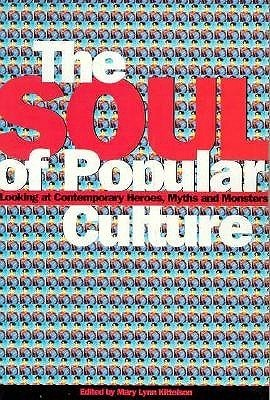 Soul of Popular Culture: Looking At Contemporary Heroes, Myths, and Monsters Mary Lynn Kittelson