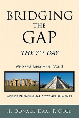 Bridging the Gap: The 7th Day Who Was Early Man Vol. 2 Age of Phenomenal Accomplishments  by  H. Donald Daae P. Geol.