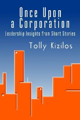 Once Upon a Corporation: Leadership Insights from Short Stories Tolly Kizilos