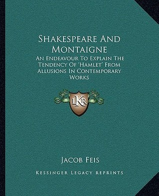 Shakespeare and Montaigne: An Endeavour to Explain the Tendency of Hamlet from Allusions in Contemporary Works  by  Jacob Feis