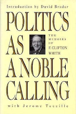 Politics as a Noble Calling: The Memoirs of F. Clifton White  by  F. Clifton White