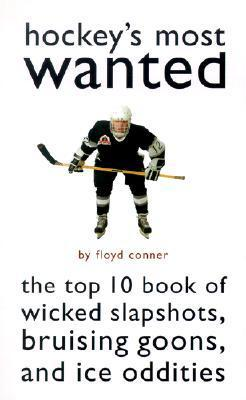 Hockeys Most Wanted: The Top 10 Book of Wicked Slapshots, Bruising Goons and Ice Oddities Floyd Conner