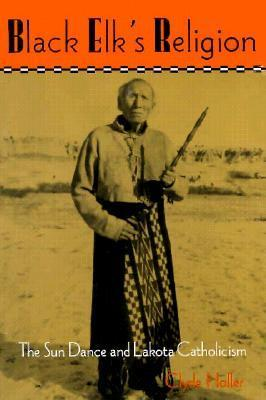 Black Elks Religion: The Sun Dance and Lakota Catholicism  by  Clyde Holler