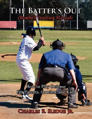 The Batters Out (Baseball Training Manual): How to Play Defense: For Parents, Coaches, and Kids Charles R. Sledge Jr.