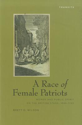 A Race of Female Patriots: Women and Public Spirit on the British Stage, 1688 1745  by  Brett Wilson