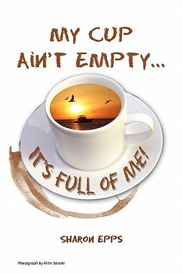 My Cup Aint Empty...Its Full of Me!  by  Sharon Epps