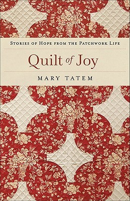 Quilt of Joy: Stories of Hope from the Patchwork Life Mary Tatem