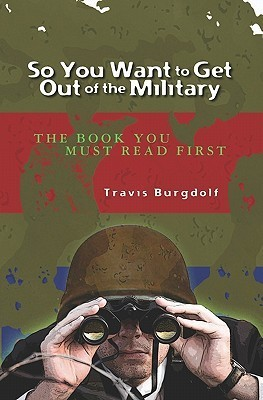 So You Want to Get Out of the Military: The Book You Must Read First  by  Travis Burgdolf